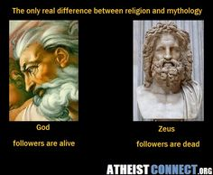 Atheism, Religion, God is Imaginary, Zeus. The only difference between religion and mythology. God: followers are alive. Zeus: followers are dead.