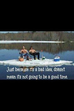 Just because it's a bad idea, doesn't meal it's not going to be a good time!