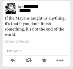What I learned after surviving the Mayan Apocalypse:  Just because you don't finish something it's not the end of the world.