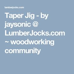 Taper Jig - by jaysonic @ LumberJocks.com ~ woodworking community