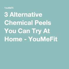 3 Alternative Chemical Peels You Can Try At Home - YouMeFit
