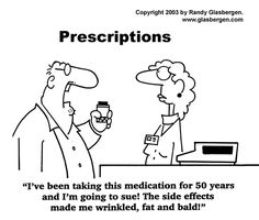 I've been taking this medication for 50 years and I'm going to sue! The side effects made me wrinkled, fat and bald!