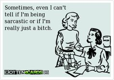 Sometimes, even I can't tell if I'm being sarcastic or if I'm just a bitch.  #ecard #ecards #someecards