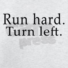 what Mr. Mudd always says to me in track! run hard and occasionally turn left.