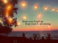 keep your head up, keep your heart strong