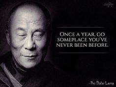 Dalai Lama -once a year go someplace you've never been before