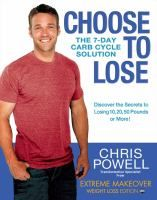 Choose to lose : the 7-day carb cycle solution / Powell, Chris.