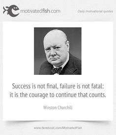Success is not final, failure is not fatal: it is the courage to continue that counts. (Winston Churchill)