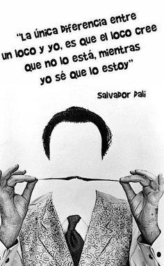 #dia a dia, La única diferencia entre un loco y yo es que el loco cree que ni lo esta mientras yo se que lo estoy. Salvador Dali