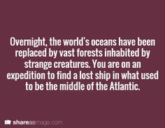 Overnight, the world's oceans have been replaced by vast forests inhabited by strange creatures. You are on an expedition to find a lost ship in what used to be the middle of the Atlantic.