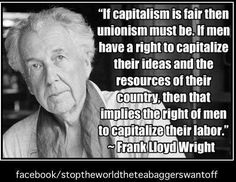 If capitalism is fair then unionism must be. If men have right to capitalize their ideas and the resources of their country, then that implies the right of men to capitalize their labor. ~Franklin Lloyd Wright