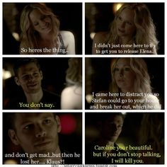 Caroline: So here's the thing..I didn't just come here to try to get you to release Elena... Klaus: You don't say. Caroline: I came here to distract you so Stefan could go to your house and break her out, which he did and don't get mad..but then he lost her...Klaus?! Klaus: Caroline you're beautiful. But if you don't stop talking,