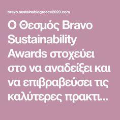 Ο Θεσμός Bravo Sustainability Awards στοχεύει στο να αναδείξει και να επιβραβεύσει τις καλύτερες πρακτικές που υλοποιούνται στην Ελλάδα και συμβάλλουν στην προώθηση της Βιώσιμης Ανάπτυξης, της Κοινωνικής Συνοχής, της δημιουργίας προτύπων υπεύθυνης συμπεριφοράς και της βελτίωσης της ποιότητας ζωής.