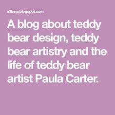 A blog about teddy bear design, teddy bear artistry and the life of teddy bear artist Paula Carter.