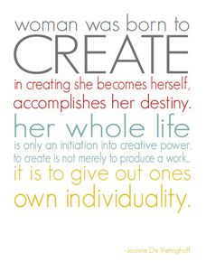 """""""Woman is born to create … in creating she becomes herself, accomplishes her destiny. Her whole life is only an initiation into creative power. To create is not merely to produce a work … it is to give out ones own individuality.""""    - Jeanne de Vietinghoff"""