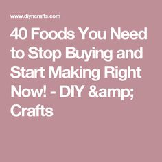 40 Foods You Need to Stop Buying and Start Making Right Now! - DIY & Crafts