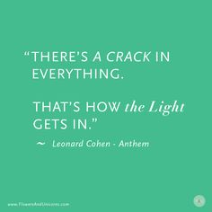 """There is Crack in Everything. That's how the light gets in."" - Leaonard Cohen - Anthem #quotes http://www.flowersandunicorns.com/item/crack-in-everything/"