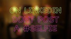 On Linkedin Don't Post A #SELFIE