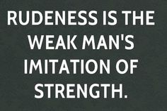 Rudeness is the weak person's imitation of strength.   http://www.psychologyquotes.com/rudeness-is-the-weak-persons-imitation-of-strength/