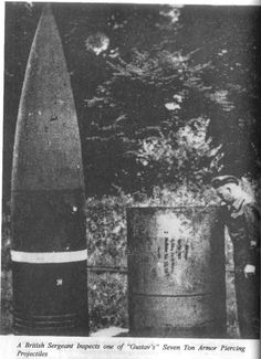 The monstrous 800 mm (31 inches) shells used by the equally monstrous Schwerer Gustav railway gun, the heaviest artillery piece ever fielded in combat.