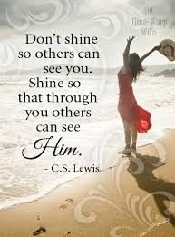 Don't shine so others can see you. Shine so that through you others can see Him.   C.S. Lewis quote.
