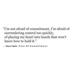Words taken straight from my heart. And the sad truth is.I used to always say I was afraid of commitment to ease the pain of telling someone no. to make them think the problem was me and not them. Beau Taplin Quotes, Favorite Quotes, Best Quotes, Quick Quotes, Afraid Of Commitment, Commitment Quotes, My Guy, Poetry Quotes, Word Porn