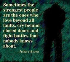Sometimes the strongest people are the ones who love beyond all faults, cry behind closed doors and fight battles that nobody knows about.