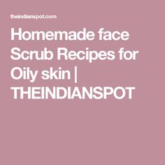 Homemade face Scrub Recipes for Oily skin | THEINDIANSPOT