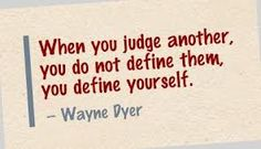"""When you judge another, you do not define them, you define yourself"" ~ Wayne Dyer"
