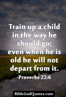 Proverbs 22:6, this is great reasurence for raising a teen...
