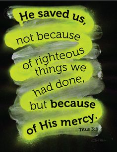 "Titus 3:5 ""He saved us, not because of righteous things we had done, but because of His mercy."" Without His mercy are we nothing!"