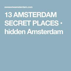 13 AMSTERDAM SECRET PLACES • hidden Amsterdam