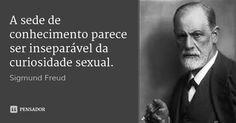 A sede de conhecimento parece ser inseparável da curiosidade sexual. — Sigmund Freud