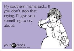My southern mama said.... If you don't stop that crying, I'll give you something to cry about.