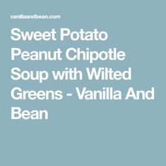 Sweet Potato Peanut Chipotle Soup with Wilted Greens - Vanilla And Bean