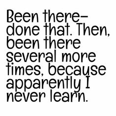Been there #donethat. Then #beenthere again because I never learn.