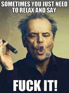 Sometimes you just need to relax and say.fuck it! Jack Nicholson meme - Cast your vote, share, discuss and browse similar memes Me Quotes, Funny Quotes, Funny Memes, Hilarious, Movie Memes, Crazy Quotes, Great Motivational Quotes, Inspirational Quotes, Corpo Sexy