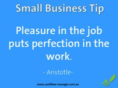 'Pleasure in the job puts perfection in the work' ~ Aristotle #tuesdaytip #smallbiz #quote www.cashflow-manager.com.au