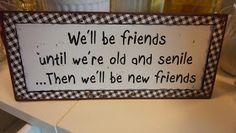 Vi dks vara vänner tills vi blir gamla o senila....Då blir vi nya vänner