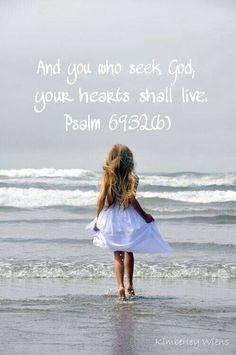 PSALM 69:32. You who seek God, your hearts shall live.