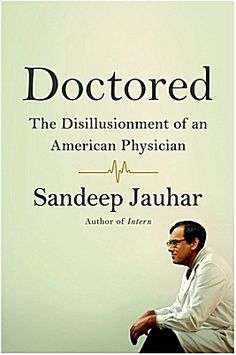 """""""Doctored: The Disillusionment of an American Physician"""" by Sandeep Jauhar """"Today medicine is just another profession, and doctors have become like everybody else: insecure, discontented and anxious about the future."""""""