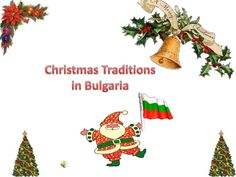 In Bulgaria we have a lot of traditions related to the Christmas holidays. We have certain ritual for Christmas eve like for example having odd number of dishes on the table and none of them contains meat. Other thing is that on Christmas day children  go from door to door to sing Christmas songs dressed in traditional costumes. Most of the rituals origin from ancient orthodox beliefs, but have remained in the culture for many years and some of them are still performed today.