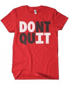 Evoke Apparel - DOnt quIT T-shirt , $27.00 (http://www.evokeapparelcompany.com/dont-quit-t-shirt/)