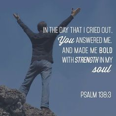 Psalm 138:3   - In the day that I cried out. You answered me. And made me bold with strength in my soul.