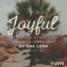 K-LOVE's Encouraging Word. Joyful are people of integrity, who follow the instructions of the Lord. Psalm 119:1 NLT