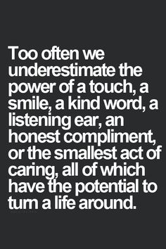 Quote: Too often we underestimate the power of a touch, smile, kind word, listening, compliment, caring...all of which have the potential to turn a life around. (or at least a day!)