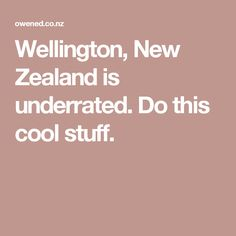 Wellington, New Zealand is underrated. Do this cool stuff.
