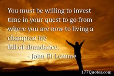 """""""You must be willing to invest time in your quest to go from where you are now to living a champion life full of abundance."""" - John Di Lemme"""