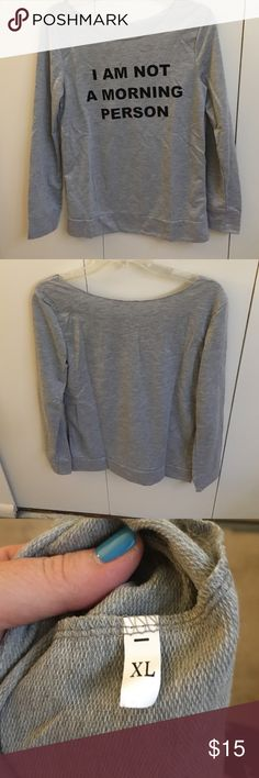 Not a Morning Person sweatshirt Sz XL Juniors size XL.  I am not a morning person grey sweatshirt - NWOT - never worn.  Bundle up and save! Tops Sweatshirts & Hoodies