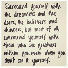 Don't you dare, for more than one second, surround yourself with people who are not aware of the greatness that you are.